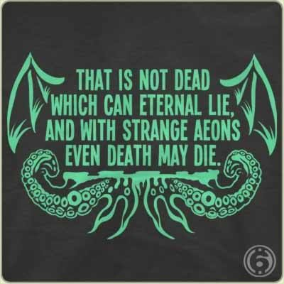 That is not dead which can eternal lie, and with strange aeons even death may die...