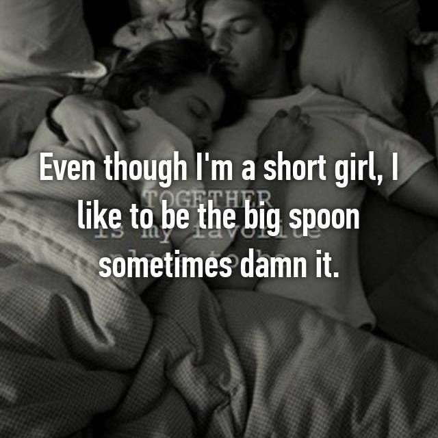 Even though I'm a short girl, I like to be the big spoon sometimes damn it.