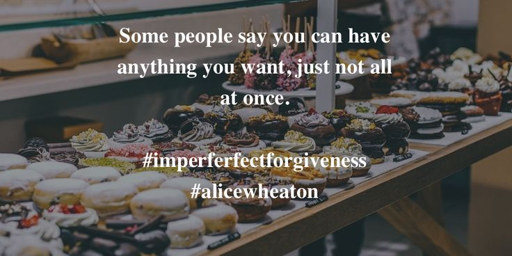 Some people say you can have anything you want, just not all at once.  #imperferfectforgiveness #alicewheaton