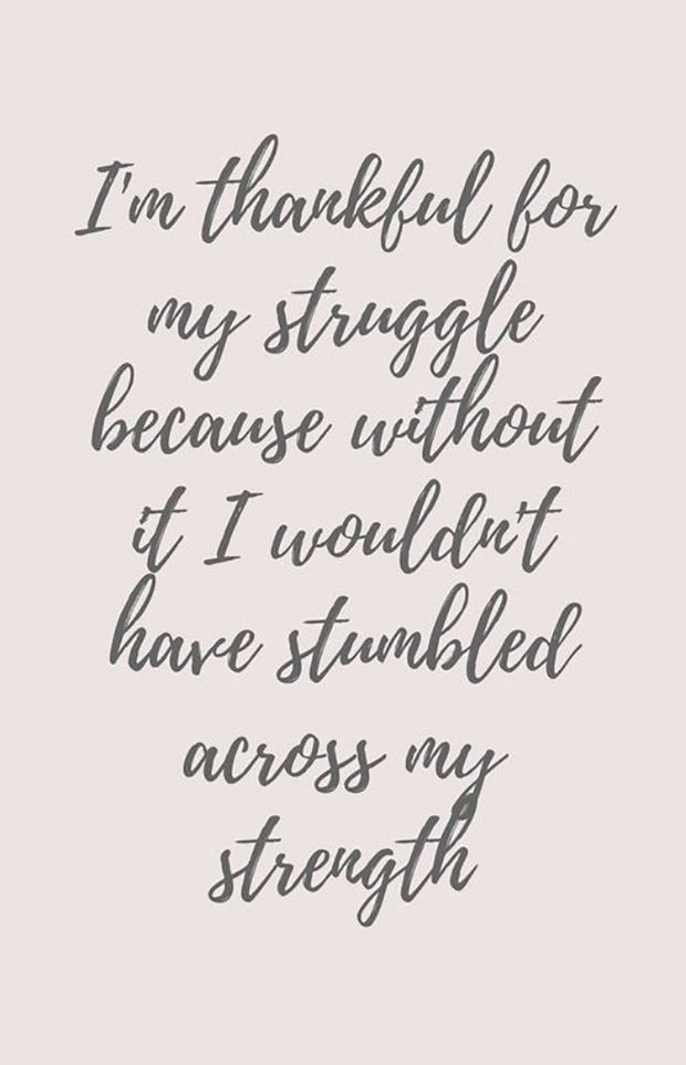 """I'm thankful for my struggle because without it I wouldn't have stumbled across my strength."""