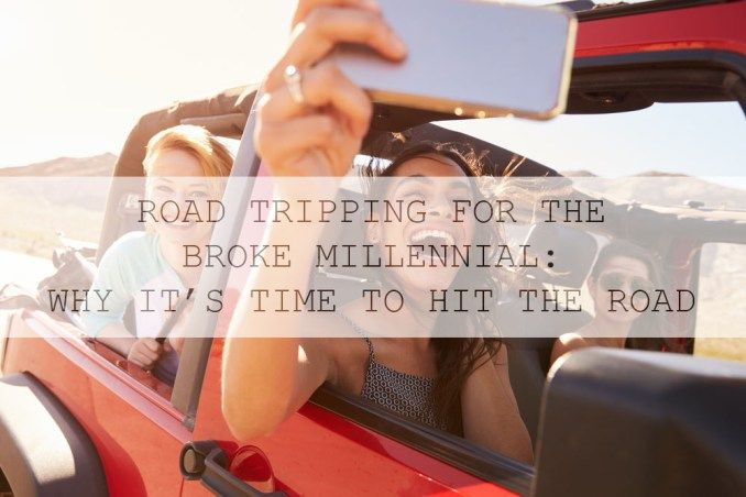 ROAD TRIPPING FOR THE BROKE MILLENNIAL: WHY IT'S TIME TO HIT THE ROAD – THE STRUGGLE DIARIES