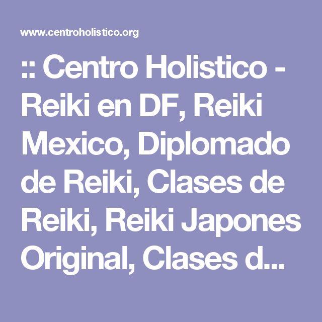 :: Centro Holistico - Reiki en DF, Reiki Mexico, Diplomado de Reiki, Clases de Reiki, Reiki Japones Original, Clases de Reiki en Mexico, Clases de Reiki en DF ::