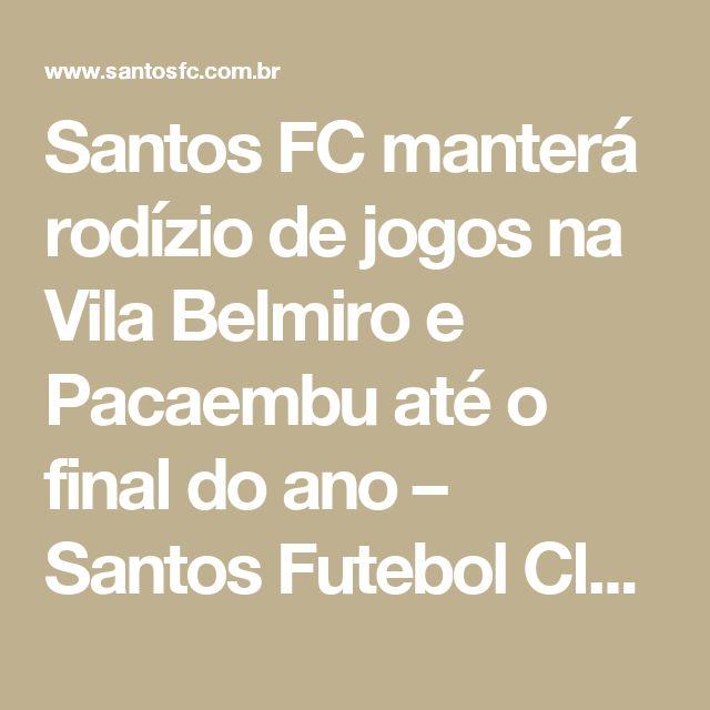 Santos FC manterá rodízio de jogos na Vila Belmiro e Pacaembu até o final do ano – Santos Futebol Clube