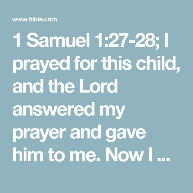 """1 Samuel 1:27-28; I prayed for this child, and the Lord answered my prayer and gave him to me. Now I give him back to the Lord. He will belong to the Lord all his life."""" And he worshiped the Lord there."""