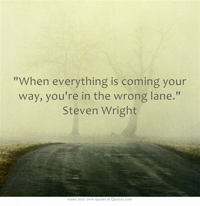 """When everything is coming your way, you're in the wrong lane."" Steven Wright"