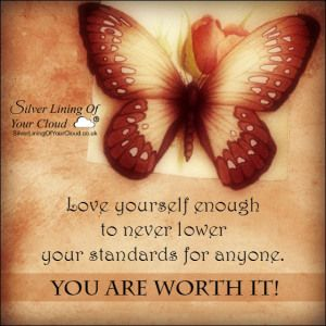 Love yourself enough to never lower your standards for anyone. You are worth it!..._More fantastic quotes on: https://www.facebook.com/SilverLiningOfYourCloud  _Follow my Quote Blog on: http://silverliningofyourcloud.wordpress.com/