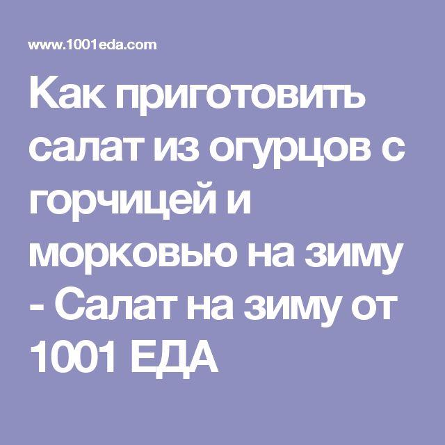 Как приготовить салат из огурцов с горчицей и морковью на зиму - Салат на зиму от 1001 ЕДА