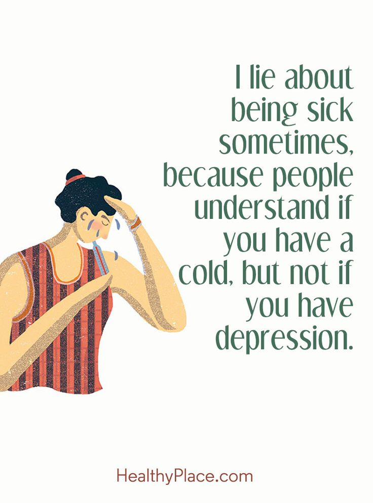 Quote on mental health stigma: I lie about being sick sometimes, because people understand if you have a cold, but not if you have depression. www.HealthyPlace.com