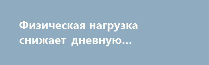 Физическая нагрузка снижает дневную сонливость http://articles.shkola-zdorovia.ru/fizicheskaya-nagruzka-snizhaet-dnevnuyu-sonlivost/  Аэробные упражнения помогут справиться с чрезмерной дневной сонливостью людям, страдающим депрессивными расстройствами. Об этом сообщают исследователи из Юго-западного медицинского центра по исследованиям в области депрессии и клинической помощи при Техасском университете. Исследователи, изучившие образцы крови, выявили два биологических маркера (признака)…