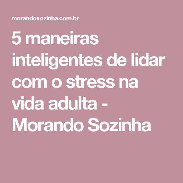 5 maneiras inteligentes de lidar com o stress na vida adulta - Morando Sozinha
