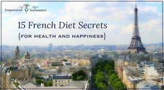 15 French Diet Secrets to steal from the French to be healthy and happy!Great article and wonderful Blog