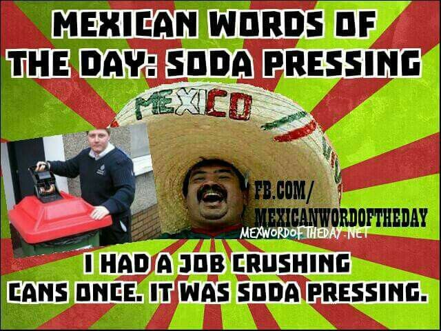 ✤♡✤ Mexican Words of the Day: Soda Pressing. I had a job crushing cans once. It was soda pressing. HeHeHe...22 October 2015. ✤♡✤