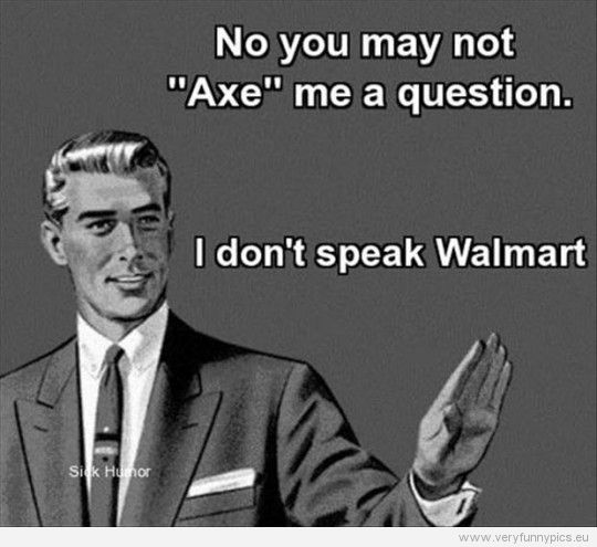 "No, you may not ""Axe"" me a question...I don't speak Walmart."