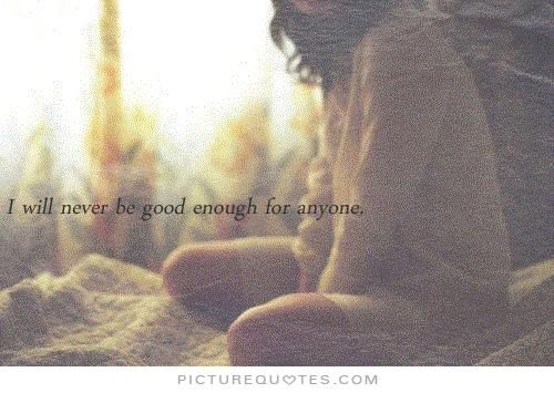 I will never be good enough for anyone. Not good enough quotes on PictureQuotes.com.