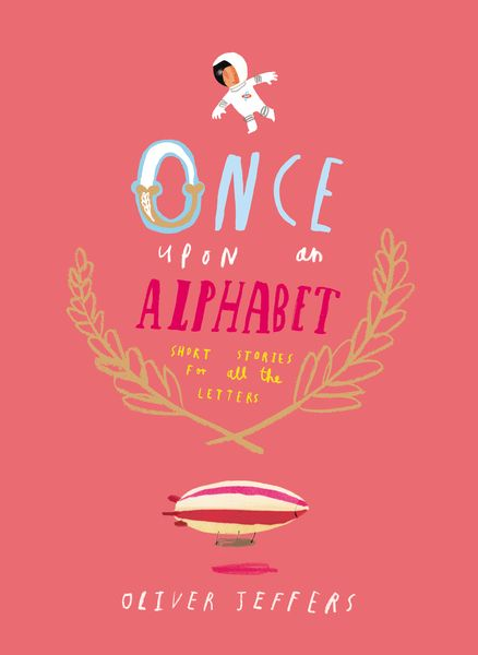 ONCE UPON AN ALPHABET by Oliver Jeffers -- THE alphabet book to top all others, from the illustrator of the #1 New York Times bestselling The Day the Crayons Quit!