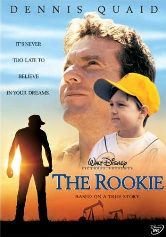 The Rookie (2002) In this inspiring true story, Jim Morris strikes an intriguing bargain with the Texas high school baseball team he coaches: If they make the playoffs, he'll try out for the big leagues. Dennis Quaid, J.D. Evermore, Rachel Griffiths...2a