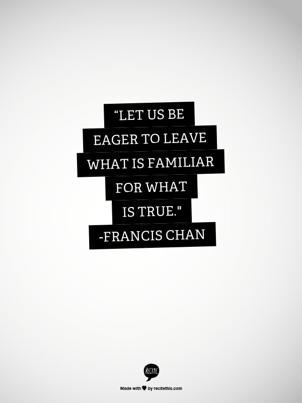 "Let us be eager to leave what is familiar for what is true.""   #Francis #Chan"