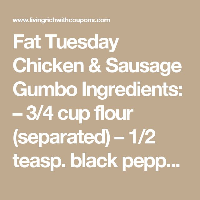 Fat Tuesday Chicken & Sausage Gumbo  Ingredients:  – 3/4 cup flour (separated) – 1/2 teasp. black pepper – 1/4 teasp. cayenne pepper (omit if you prefer) – 1 teasp. paprika – 1/2 teasp. onion powder – 1/2 teasp. garlic powder – 6 uncooked chicken breasts cubed – 1/4 cup vegetable oil – 2 cups chopped onion or scallions – 1 1/2 cups chopped bell pepper (I use red) – 1 1/2 cups chopped celery – 6 cups of chicken broth – 3/4 lb. of sausage (Andouille would be most authentic) – 2 cloves of…