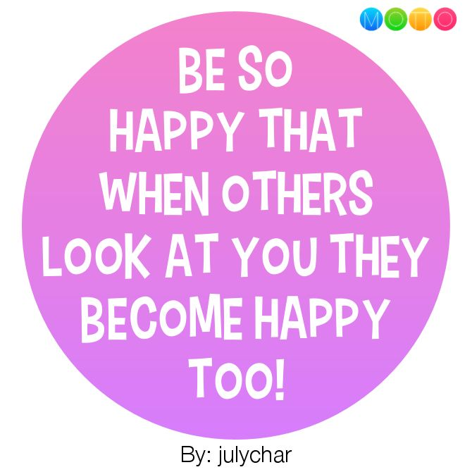 Be so happy that when others look at you they become happy... #MottoOfTheDay #WhatIsYourMotto?