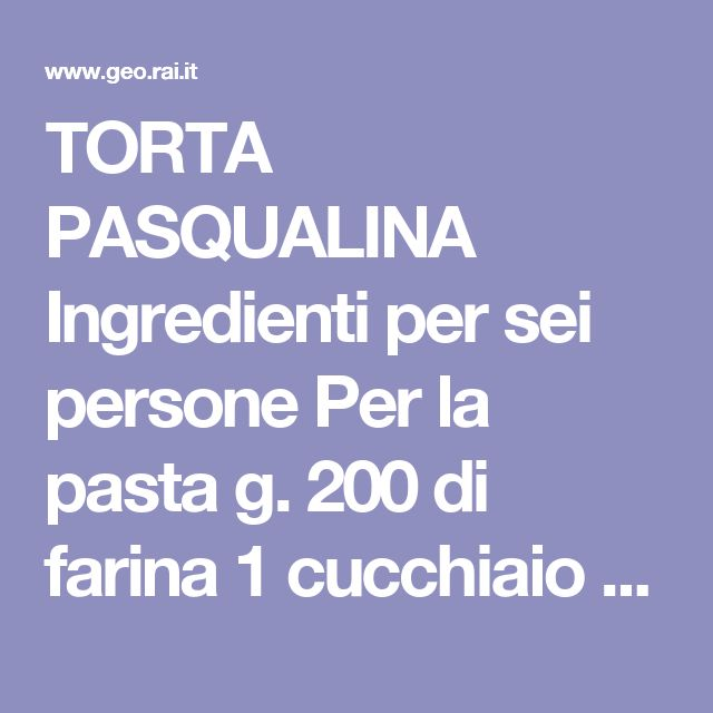 TORTA PASQUALINA Ingredienti per sei persone Per la pasta g. 200 di farina 1 cucchiaio di olio di oliva Un pizzico di sale acqua tiepida q.b. Per il ripieno g. 300 di ricotta 2 cucchiai di farina ½ bicchiere di crema di latte (panna) 2 mazzi di bietole 2 cucchiai di formaggio grattugiato g. 2 di maggiorana n. 3 uova Burro,olio,sale e pepe q.b. Preparazione Impastate la farina con acqua poco sale ed un cucchiaio di olio. Lavorate l'impasto rendendolo leggero ed omogeneo, dividetelo in quattro…