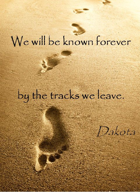 We will be known forever by the tracks we leave. ~ Native American Dakota Sioux proverb