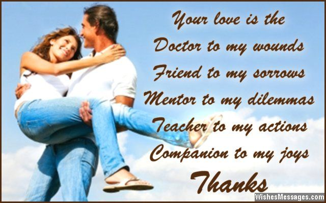 Your love is the doctor to my wounds, friend to my sorrows, mentor to my dilemmas, teacher to my actions and companion to my joys. Thanks. via WishesMessages.com