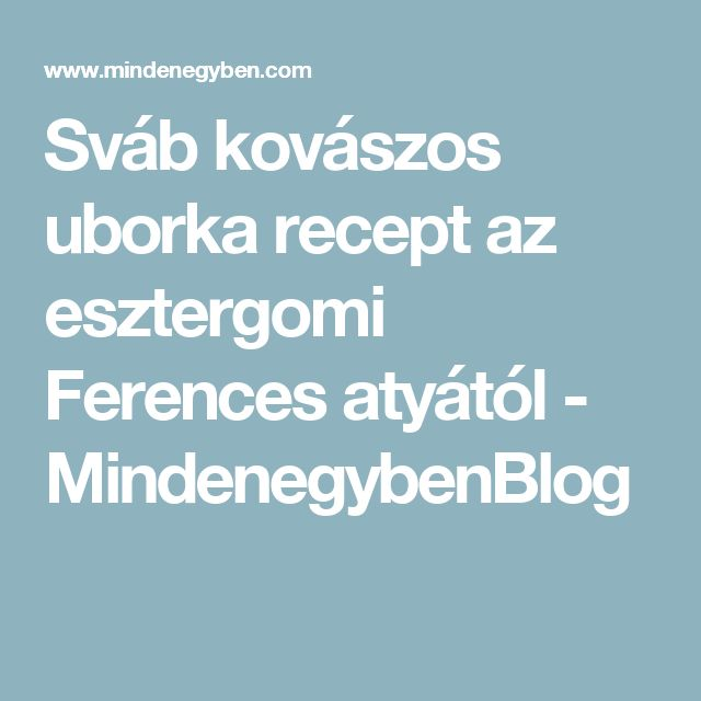 Sváb kovászos uborka recept az esztergomi Ferences atyától - MindenegybenBlog