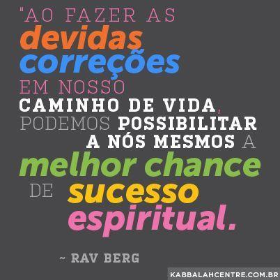 """""""Ao fazer as devidas correções em nosso caminho de vida, podemos possibilitar a nós mesmos a melhor chance de sucesso espiritual."""" ~ Rav Berg"""
