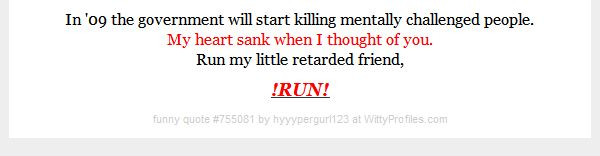 In '09 the government will start killing mentally challenged people. My heart sank when I thought of you. Run my little retarded friend, !RUN! - Witty Profiles Quote 755081 http://wittyprofiles.com/q/755081