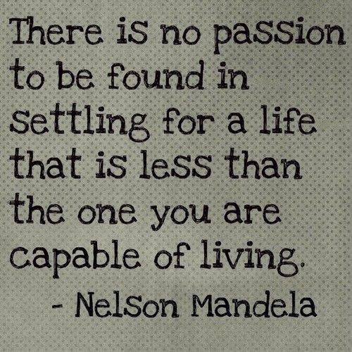 """""""There is no passion to be found in settling for a life that is less than the one you are capable of living."""""""