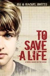 TO SAVE A LIFE (1 TO SAVE A LIFE) by JIM & RACHEL BRITTS. Fiction book based on the screenplay of the movie which includes additional scenes and back stories not shown in the film. Addresses real-life challenges of teens and their choices. Available from Available from Faith4U Book and Giftshop, Secunda, SA