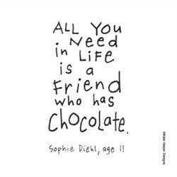 """""""All you need in life is a friend who has chocolate"""