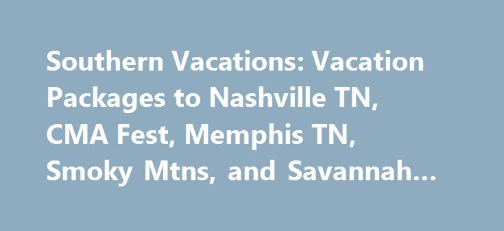 Southern Vacations: Vacation Packages to Nashville TN, CMA Fest, Memphis TN, Smoky Mtns, and Savannah GA #air #ticket http://travel.remmont.com/southern-vacations-vacation-packages-to-nashville-tn-cma-fest-memphis-tn-smoky-mtns-and-savannah-ga-air-ticket/  #vacation trips # Southern Vacation Packages All In One Destinations, Inc. has created Southern Vacations so that you can enjoy the cities we love and serve. Take a moment to look at our vacation packages for Savannah, GA ; Nashville, TN…