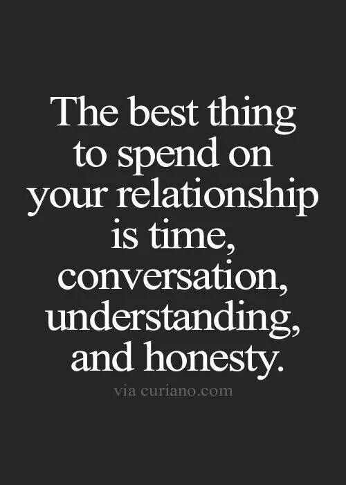 The best thing to spend on your relationship is time, conversation, understanding and honesty.