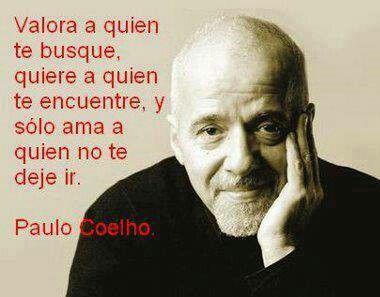 Valora a quien te busque, quiere a quien te encuentre y olo ama a quien no te deje ir.. Paulo Coelho