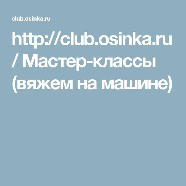 http://club.osinka.ru/ Мастер-классы (вяжем на машине)