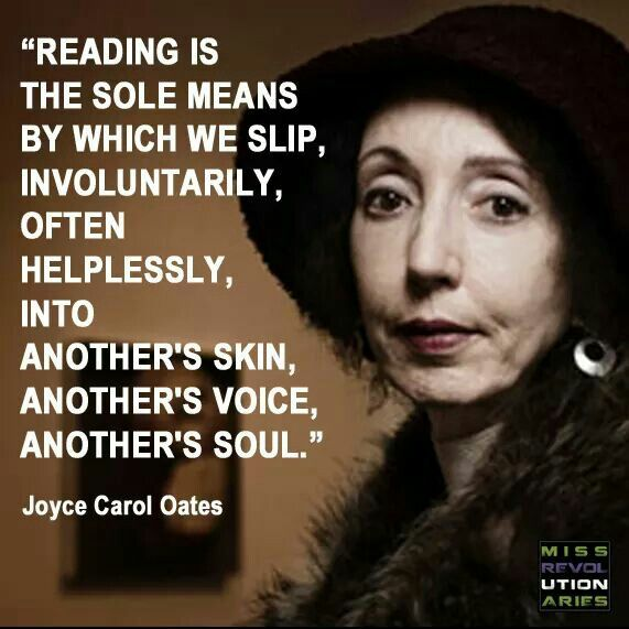 """Reading is the sole means by which we slip, involuntarily, often helplessly, into another's skin, another's voice, another's soul."" Joyce Carol Oates"