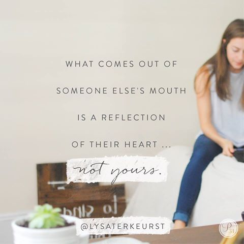 Lysa TerKeurst. What comes out of someone else's mouth is a reflection of their heart, not yours.
