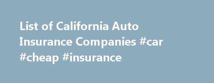 List of California Auto Insurance Companies #car #cheap #insurance http://insurance.remmont.com/list-of-california-auto-insurance-companies-car-cheap-insurance/  #insurance company auto insurance # *Find cheap California car insurance now. ZIP: List of California Auto Insurance Companies We all need to make sure that we're getting the best that we can to make sure that we're doing well by our auto insurance companies. Fortunately enough, there are plenty of fantastic California auto…