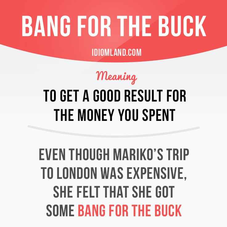 """""""Bang for the buck"""" means """"to get a good result for the money you…"""