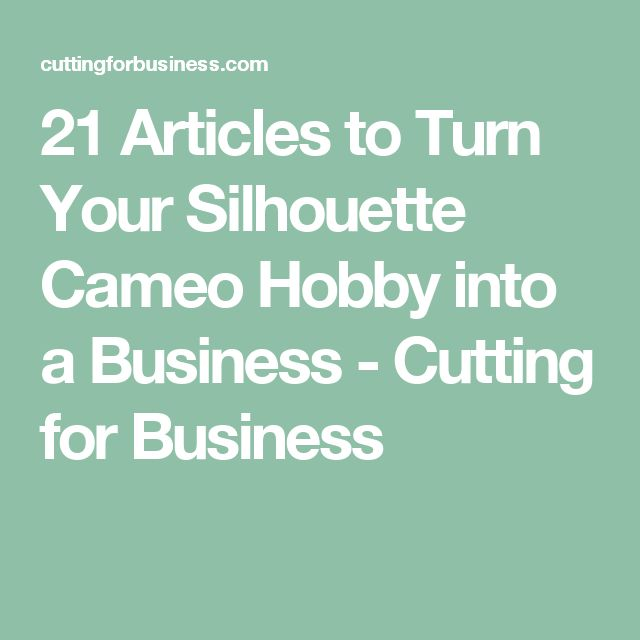 21 Articles to Turn Your Silhouette Cameo Hobby into a Business - Cutting for Business                                                                                                                                                     More