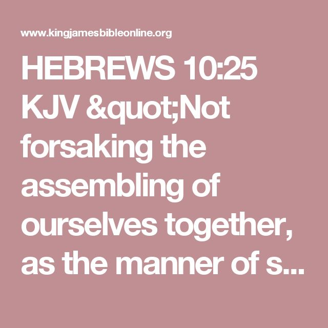 """HEBREWS 10:25 KJV """"Not forsaking the assembling of ourselves together, as the manner of some [is]; but exhorting [one another]:..."""""""