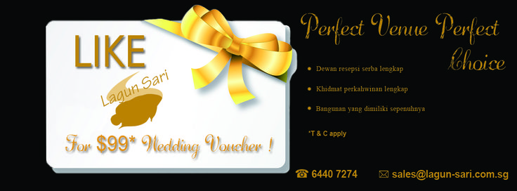 1. Simple 'LIKE' LagunSariSG's FB Page for $99 Wedding Voucher!  2. Send your Full Name, Telephone No, and Email address to marketing@lagun-sari.com.sg and we will tell you how to redeem the $99 Cherish Wedding Voucher.