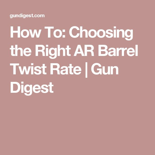 How To: Choosing the Right AR Barrel Twist Rate | Gun Digest