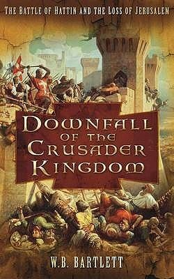 Downfall of the Crusader Kingdom: The Battle of Hattin and the ...