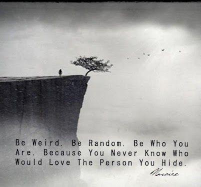Weird, Random, Who You ARE.