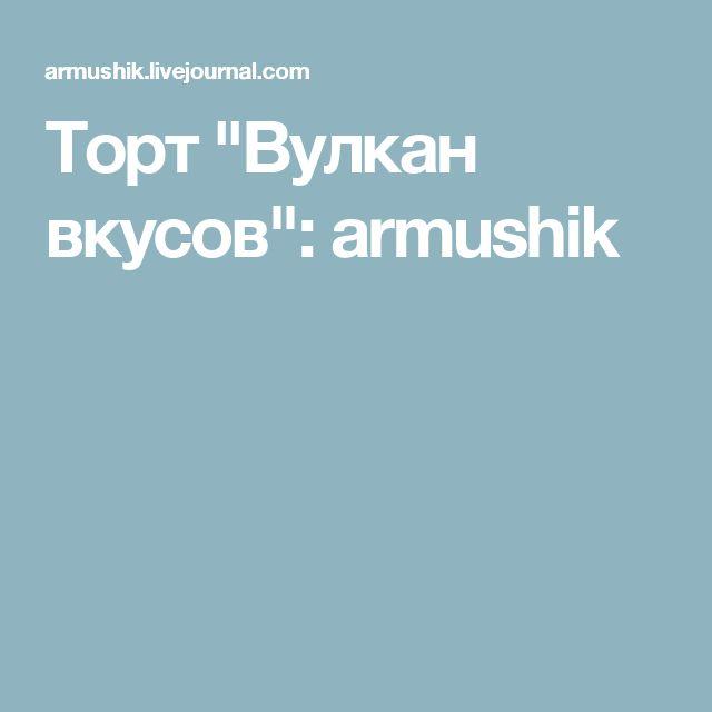 "Торт ""Вулкан вкусов"": armushik"