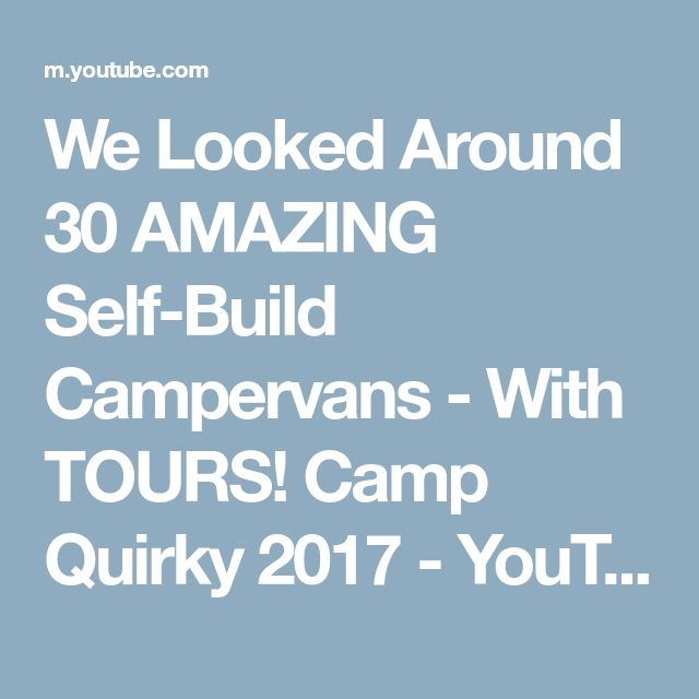 We Looked Around 30 AMAZING Self-Build Campervans - With TOURS! Camp Quirky 2017 - YouTube