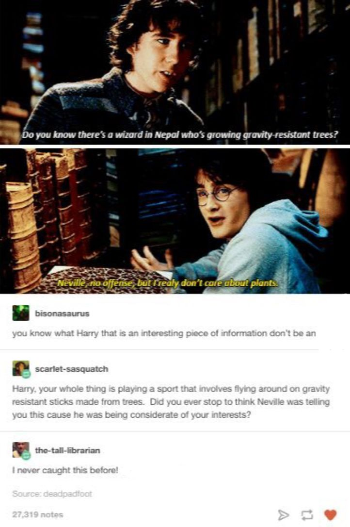 HARRY STOP BEING A BUTT AND Neville you are a sweet cinnamon roll who is everything good in the world and i wanna hear more about the trees