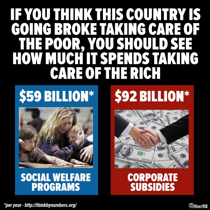 If you think this country is going broke taking care of the poor, you should see how much it spends taking care of the rich.
